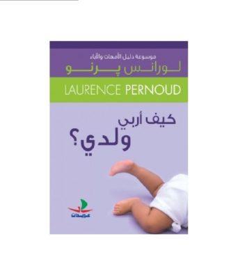 موسوعة دليل الامهات والاباء. كيف اربي ولدي؟ - لورانس برنو